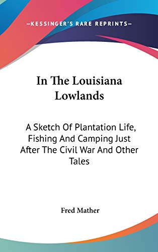 9780548265574: In The Louisiana Lowlands: A Sketch Of Plantation Life, Fishing And Camping Just After The Civil War And Other Tales