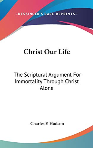 9780548273258: Christ Our Life: The Scriptural Argument For Immortality Through Christ Alone
