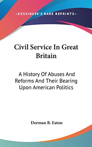 9780548274750: Civil Service In Great Britain: A History Of Abuses And Reforms And Their Bearing Upon American Politics