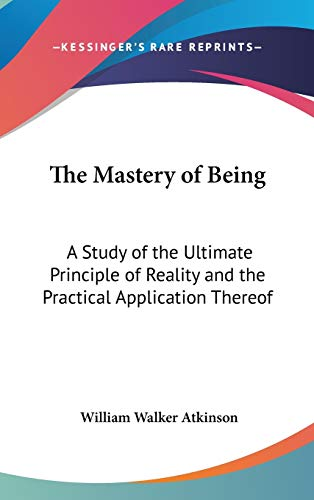 9780548281246: The Mastery of Being: A Study of the Ultimate Principle of Reality and the Practical Application Thereof