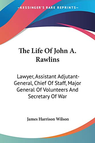 9780548285909: The Life Of John A. Rawlins: Lawyer, Assistant Adjutant-General, Chief Of Staff, Major General Of Volunteers And Secretary Of War