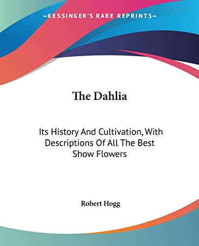 9780548299401: The Dahlia: Its History And Cultivation, With Descriptions Of All The Best Show Flowers