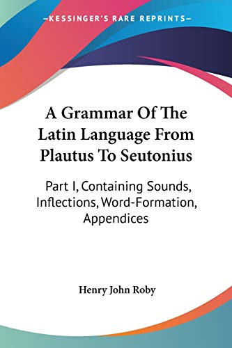 9780548312476: A Grammar of the Latin Language from Plautus to Seutonius: Containing Sounds, Inflections, Word-formation, Appendices