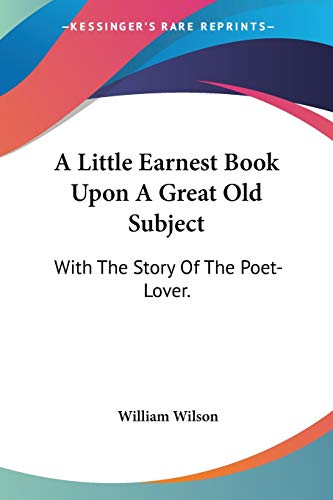 9780548324547: A Little Earnest Book upon a Great Old Subject: With the Story of the Poet-lover.