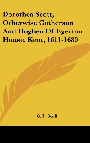 9780548340578: Dorothea Scott, Otherwise Gotherson And Hogben Of Egerton House, Kent, 1611-1680