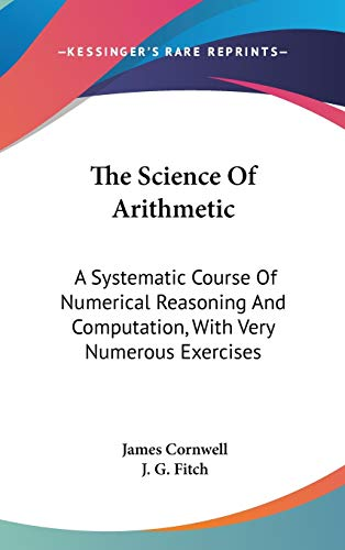 9780548343715: The Science Of Arithmetic: A Systematic Course Of Numerical Reasoning And Computation, With Very Numerous Exercises
