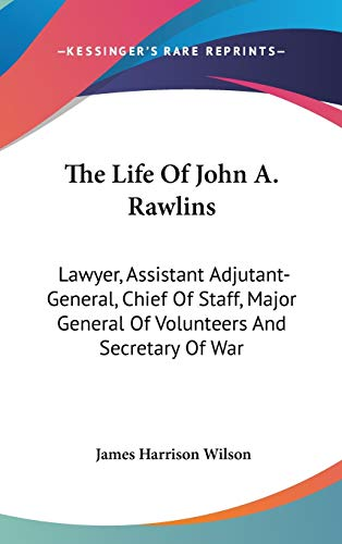 9780548343913: The Life Of John A. Rawlins: Lawyer, Assistant Adjutant-General, Chief Of Staff, Major General Of Volunteers And Secretary Of War