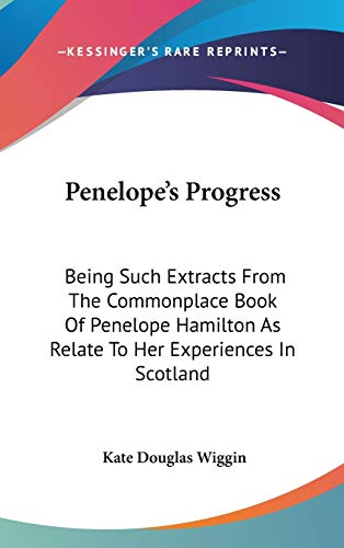 Penelope's Progress: Being Such Extracts From The Commonplace Book Of Penelope Hamilton As Relate To Her Experiences In Scotland (9780548348734) by Kate Douglas Wiggin