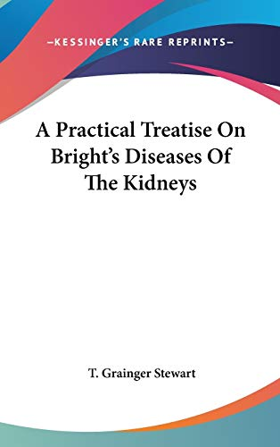 A Practical Treatise on Bright's Diseases of the Kidneys: T. Grainger Stewart