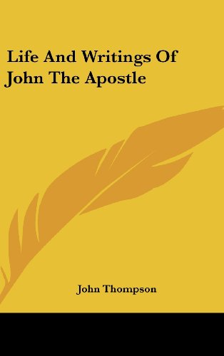 Life And Writings Of John The Apostle (9780548371244) by Thompson, John