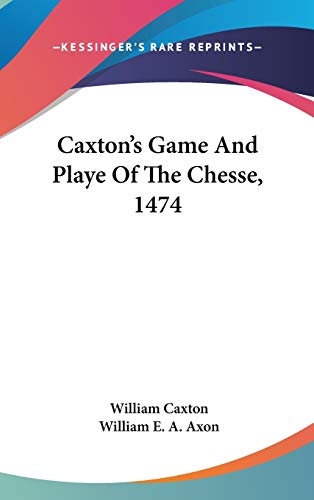 Caxton's Game And Playe Of The Chesse, 1474 (9780548371893) by Caxton, William
