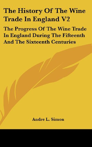 The History Of The Wine Trade In England V2: The Progress Of The Wine Trade In England During The Fifteenth And The Sixteenth Centuries (9780548375754) by Simon, Andre L.