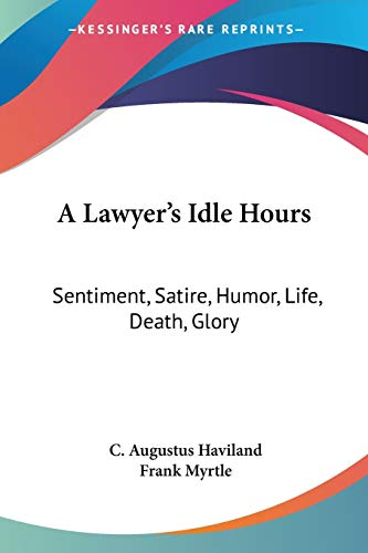 9780548395301: A Lawyer's Idle Hours: Sentiment, Satire, Humor, Life, Death, Glory