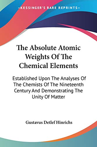 9780548413159: The Absolute Atomic Weights Of The Chemical Elements: Established Upon The Analyses Of The Chemists Of The Nineteenth Century And Demonstrating The Unity Of Matter