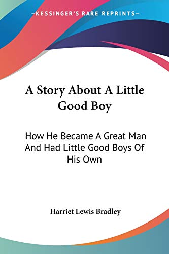 9780548414163: A Story About A Little Good Boy: How He Became A Great Man And Had Little Good Boys Of His Own