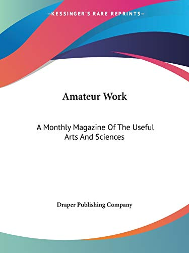 Amateur Work: A Monthly Magazine Of The Useful Arts And Sciences: Draper Publishing Company