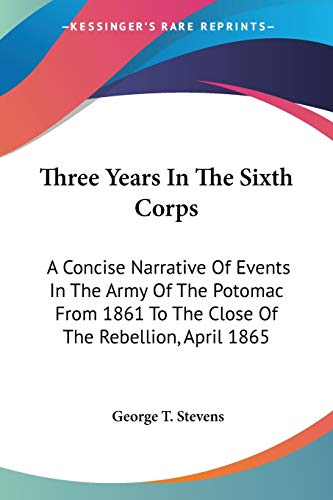 9780548415870: Three Years In The Sixth Corps: A Concise Narrative Of Events In The Army Of The Potomac From 1861 To The Close Of The Rebellion, April 1865