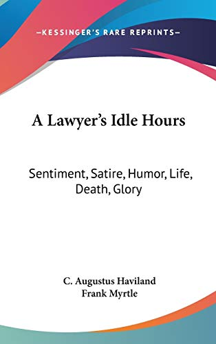 9780548418659: A Lawyer's Idle Hours: Sentiment, Satire, Humor, Life, Death, Glory