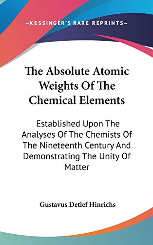 9780548435342: The Absolute Atomic Weights Of The Chemical Elements: Established Upon The Analyses Of The Chemists Of The Nineteenth Century And Demonstrating The Unity Of Matter