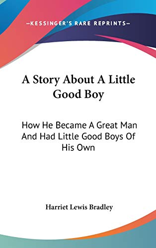 9780548436288: A Story About A Little Good Boy: How He Became A Great Man And Had Little Good Boys Of His Own