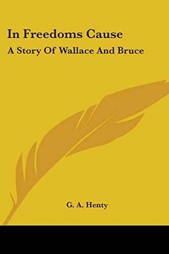 In Freedoms Cause: A Story Of Wallace And Bruce (0548457174) by G. A. Henty