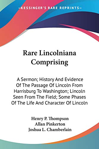 9780548471197: Rare Lincolniana Comprising: A Sermon; History And Evidence Of The Passage Of Lincoln From Harrisburg To Washington; Lincoln Seen From The Field; Some Phases Of The Life And Character Of Lincoln