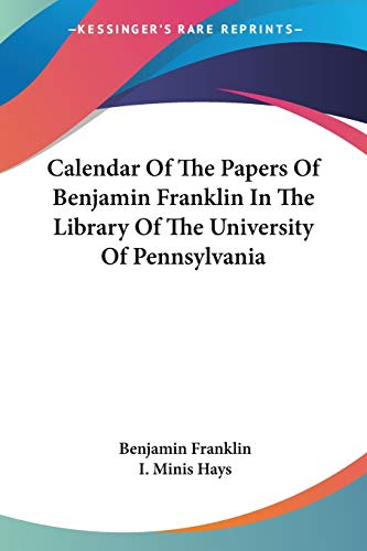 Calendar Of The Papers Of Benjamin Franklin In The Library Of The University Of Pennsylvania (0548483752) by Benjamin Franklin