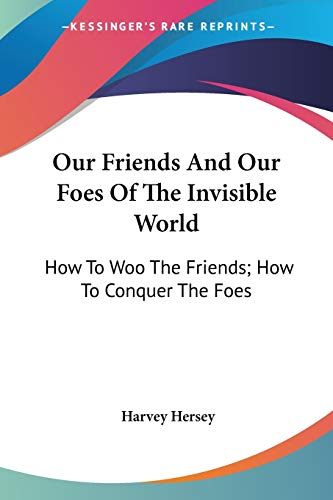 9780548486160: Our Friends And Our Foes Of The Invisible World: How To Woo The Friends; How To Conquer The Foes