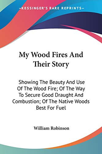 9780548486337: My Wood Fires And Their Story: Showing The Beauty And Use Of The Wood Fire; Of The Way To Secure Good Draught And Combustion; Of The Native Woods Best For Fuel