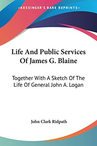 Life And Public Services Of James G. Blaine: Together With A Sketch Of The Life Of General John A. Logan (0548490120) by John Clark Ridpath