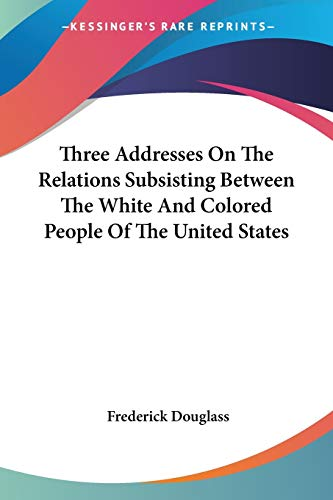 Three Addresses On The Relations Subsisting Between The White And Colored People Of The United States (0548502803) by Frederick Douglass
