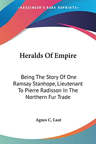 9780548505991: Heralds Of Empire: Being The Story Of One Ramsay Stanhope, Lieutenant To Pierre Radisson In The Northern Fur Trade