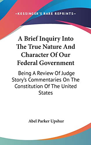 9780548523353: A Brief Inquiry Into The True Nature And Character Of Our Federal Government: Being A Review Of Judge Story's Commentaries On The Constitution Of The United States
