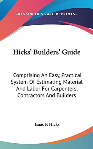 9780548524039: Hicks' Builders' Guide: Comprising An Easy, Practical System Of Estimating Material And Labor For Carpenters, Contractors And Builders