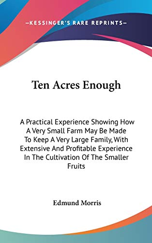 9780548535851: Ten Acres Enough: A Practical Experience Showing How A Very Small Farm May Be Made To Keep A Very Large Family, With Extensive And Profitable Experience In The Cultivation Of The Smaller Fruits