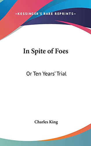 In Spite of Foes: Or Ten Years' Trial (0548545871) by King, Charles