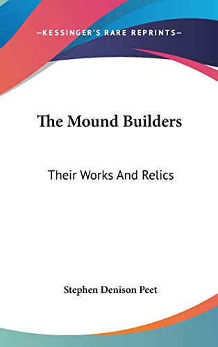 9780548556665: The Mound Builders: Their Works And Relics