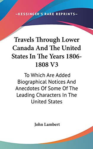 Travels Through Lower Canada And The United States In The Years 1806-1808 V3: To Which Are Added Biographical Notices And Anecdotes Of Some Of The Leading Characters In The United States (0548560129) by Lambert, John