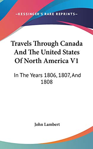 Travels Through Canada And The United States Of North America V1: In The Years 1806, 1807, And 1808 (0548561338) by Lambert, John