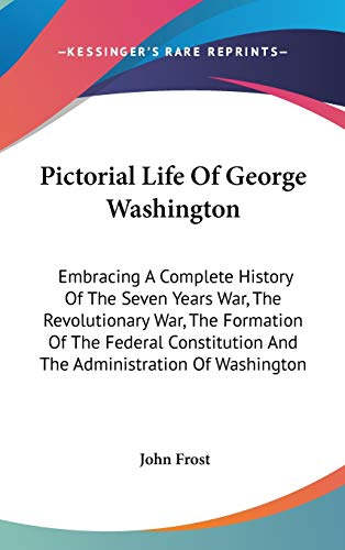Pictorial Life Of George Washington: Embracing A Complete History Of The Seven Years War, The Revolutionary War, The Formation Of The Federal Constitution And The Administration Of Washington (9780548561522) by Frost, John