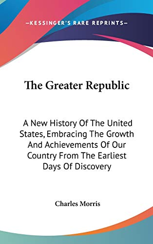 9780548562680: The Greater Republic: A New History of the United States, Embracing the Growth and Achievements of Our Country from the Earliest Days of Discovery