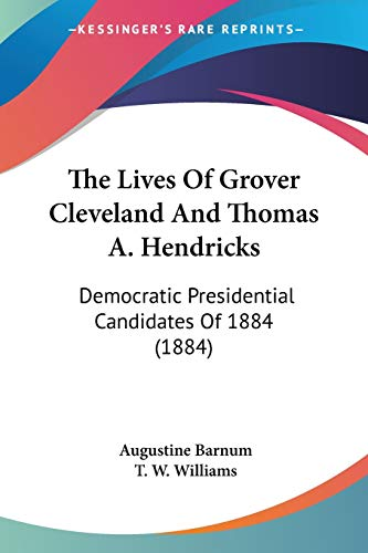 9780548562994: The Lives Of Grover Cleveland And Thomas A. Hendricks: Democratic Presidential Candidates Of 1884 (1884)