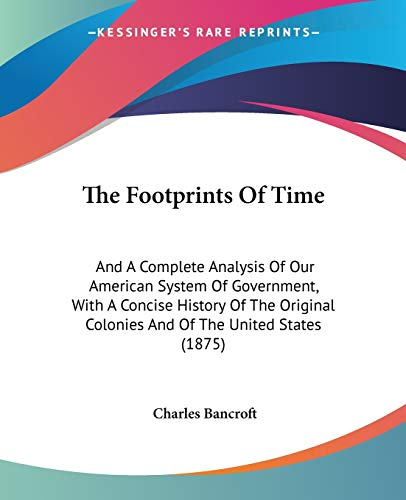 9780548565988: The Footprints Of Time: And A Complete Analysis Of Our American System Of Government, With A Concise History Of The Original Colonies And Of The United States (1875)