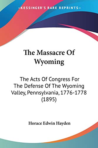 9780548567616: The Massacre Of Wyoming: The Acts Of Congress For The Defense Of The Wyoming Valley, Pennsylvania, 1776-1778 (1895)