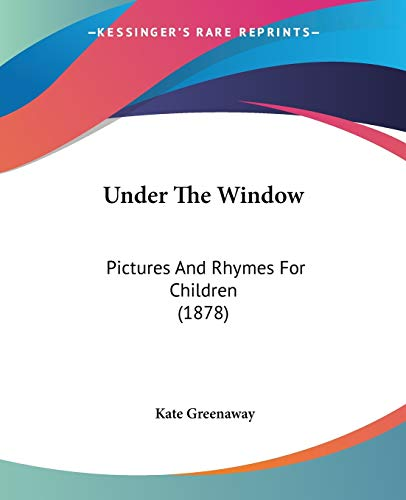 Under The Window: Pictures And Rhymes For Children (1878) (9780548571194) by Greenaway, Kate