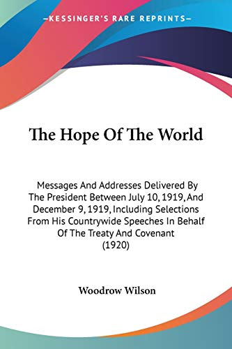 9780548575406: The Hope Of The World: Messages And Addresses Delivered By The President Between July 10, 1919, And December 9, 1919, Including Selections From His ... In Behalf Of The Treaty And Covenant (1920)