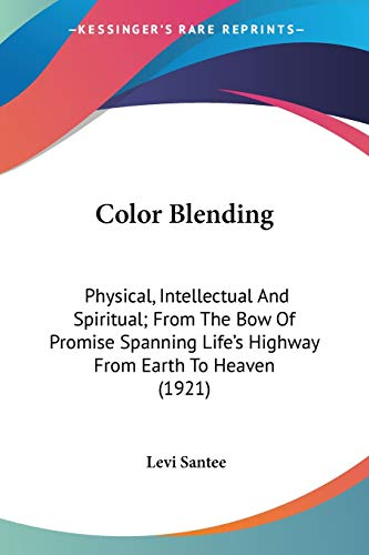 9780548589786: Color Blending: Physical, Intellectual And Spiritual; From The Bow Of Promise Spanning Life's Highway From Earth To Heaven (1921)