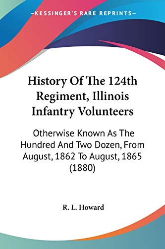 9780548591024: History Of The 124th Regiment, Illinois Infantry Volunteers: Otherwise Known As The Hundred And Two Dozen, From August, 1862 To August, 1865 (1880)