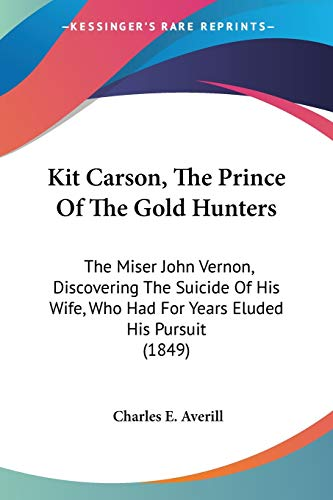 9780548591765: Kit Carson, The Prince Of The Gold Hunters: The Miser John Vernon, Discovering The Suicide Of His Wife, Who Had For Years Eluded His Pursuit (1849)