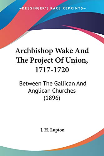 9780548601730: Archbishop Wake And The Project Of Union, 1717-1720: Between the Gallican and Anglican Churches